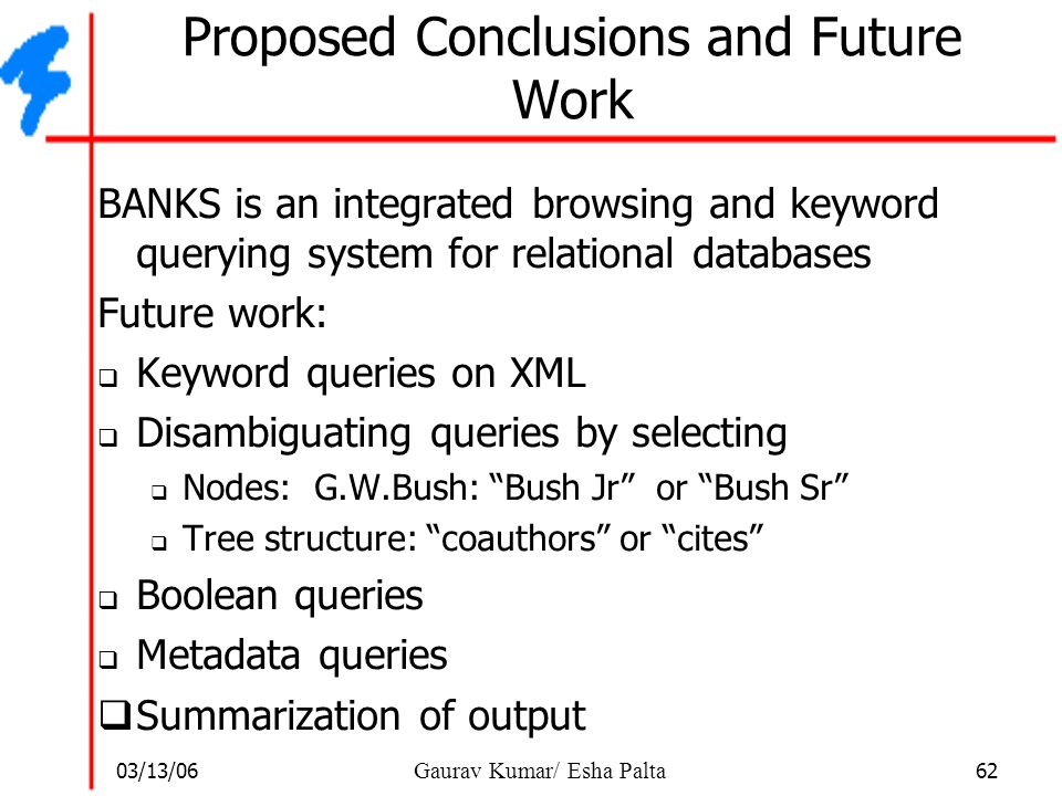 03/13/06 62 Gaurav Kumar/ Esha Palta Proposed Conclusions and Future Work BANKS is an integrated browsing and keyword querying system for relational d