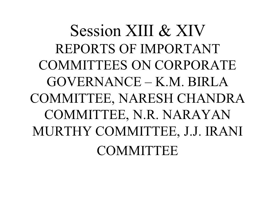Session XIII & XIV REPORTS OF IMPORTANT COMMITTEES ON CORPORATE GOVERNANCE – K.M. BIRLA COMMITTEE, NARESH CHANDRA COMMITTEE, N.R. NARAYAN MURTHY COMMI
