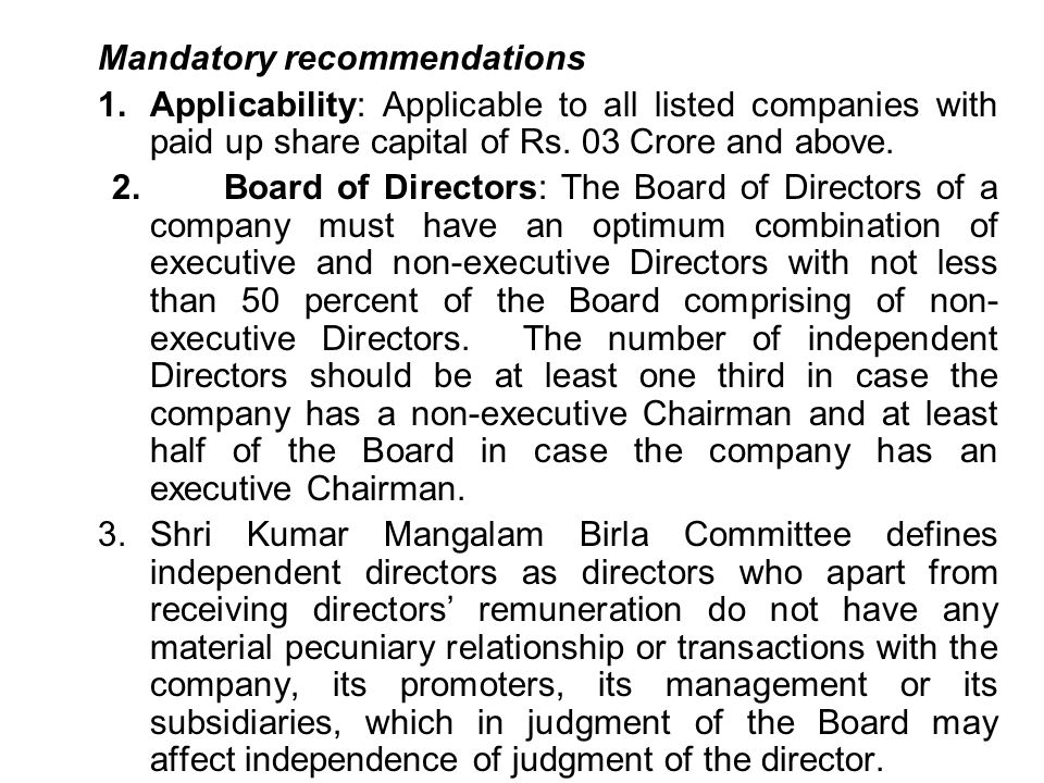 Mandatory recommendations 1.Applicability: Applicable to all listed companies with paid up share capital of Rs. 03 Crore and above. 2. Board of Direct