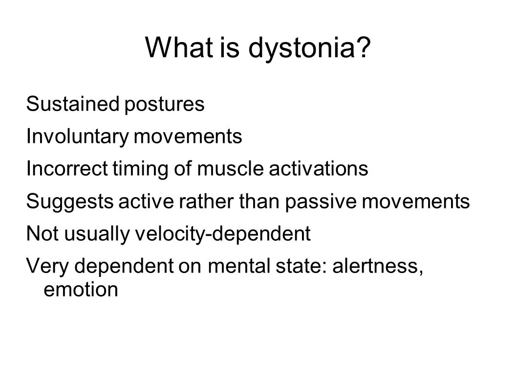 What is dystonia? Sustained postures Involuntary movements Incorrect timing of muscle activations Suggests active rather than passive movements Not us