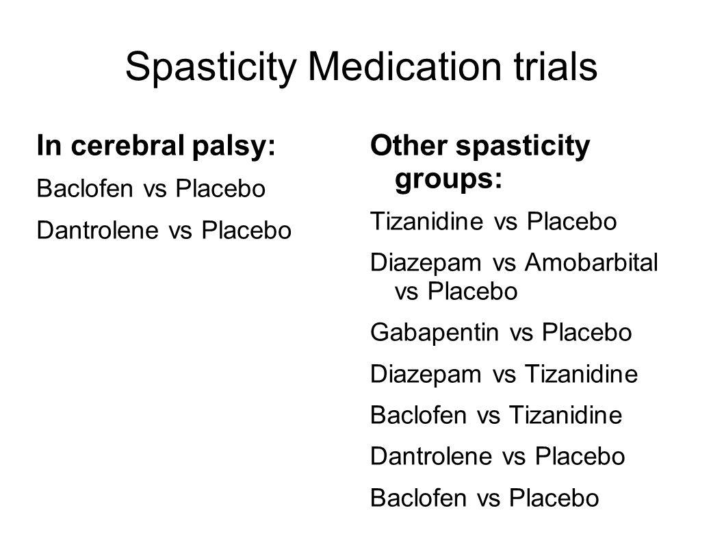 Spasticity Medication trials In cerebral palsy: Baclofen vs Placebo Dantrolene vs Placebo Other spasticity groups: Tizanidine vs Placebo Diazepam vs Amobarbital vs Placebo Gabapentin vs Placebo Diazepam vs Tizanidine Baclofen vs Tizanidine Dantrolene vs Placebo Baclofen vs Placebo