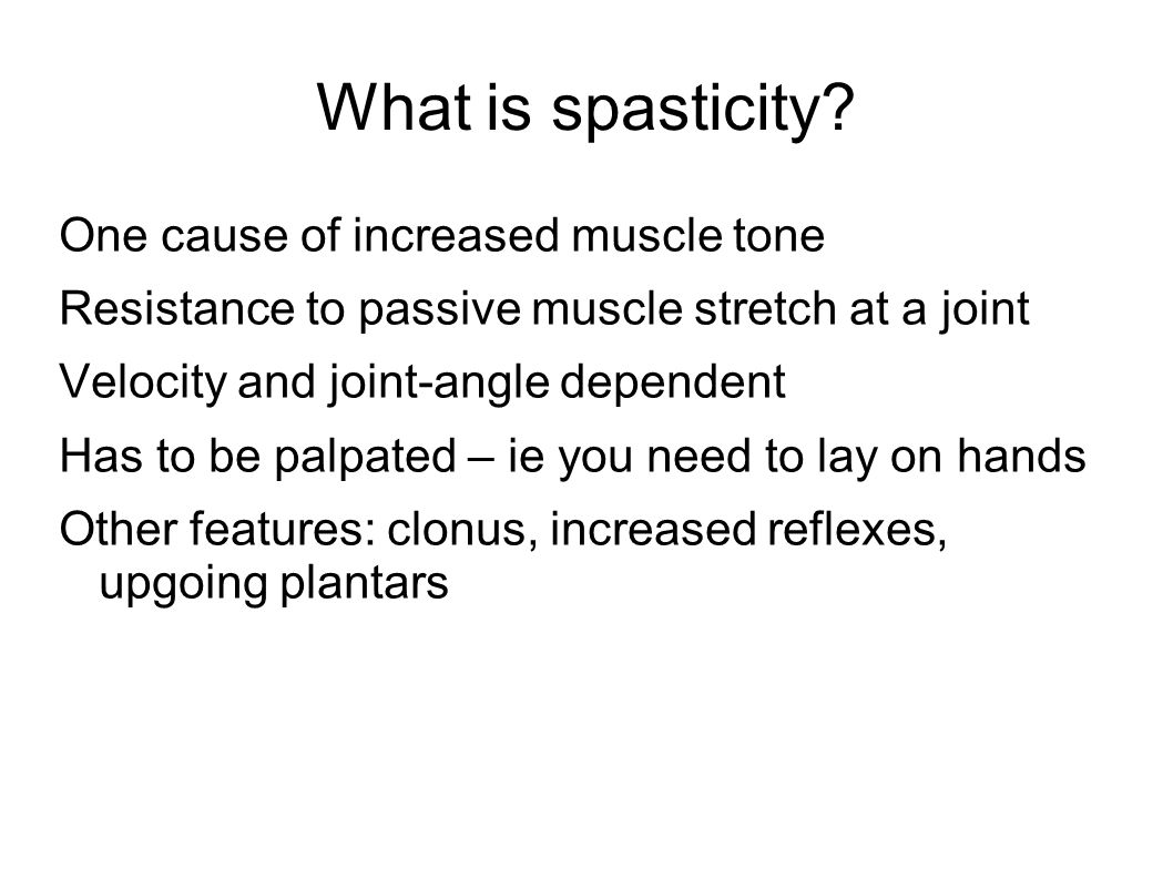 What is spasticity? One cause of increased muscle tone Resistance to passive muscle stretch at a joint Velocity and joint-angle dependent Has to be pa