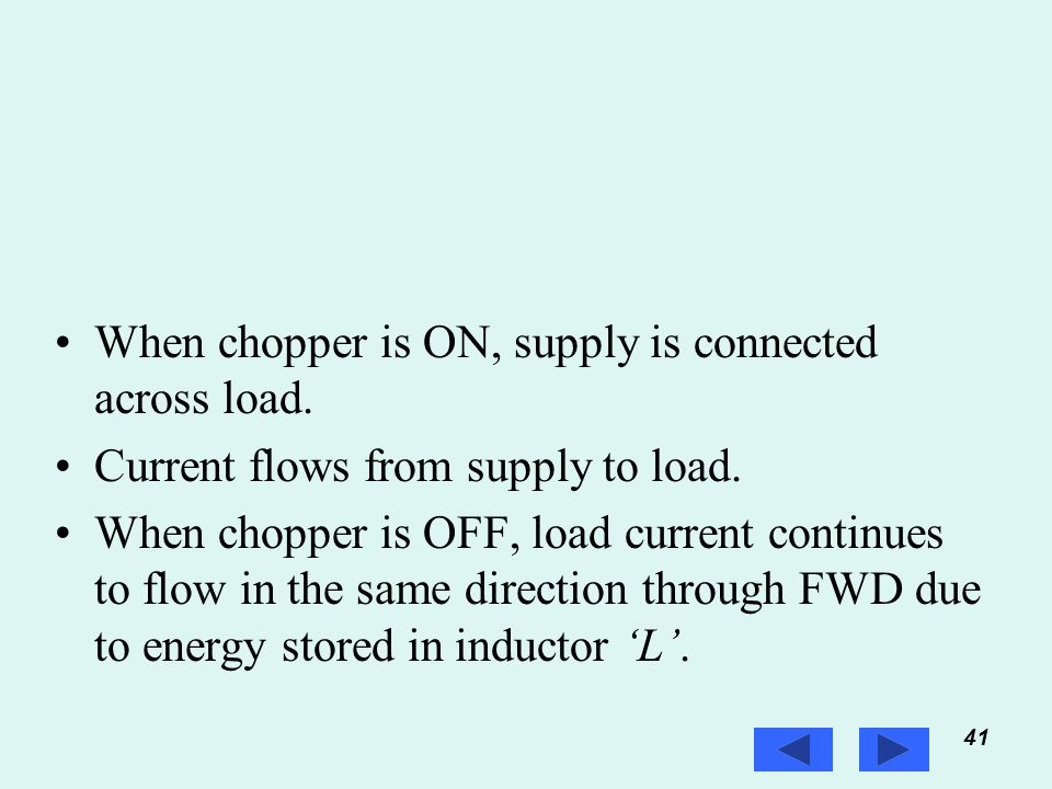 41 Prof. T.K. Anantha Kumar, E&E Dept., MSRIT When chopper is ON, supply is connected across load. Current flows from supply to load. When chopper is