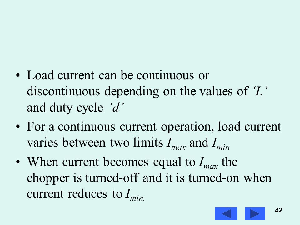 42 Prof. T.K. Anantha Kumar, E&E Dept., MSRIT Load current can be continuous or discontinuous depending on the values of 'L' and duty cycle 'd' For a