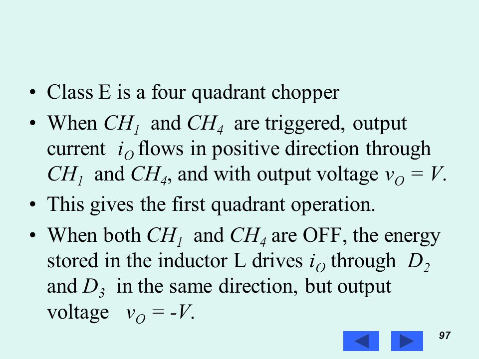 97 Prof. T.K. Anantha Kumar, E&E Dept., MSRIT Class E is a four quadrant chopper When CH 1 and CH 4 are triggered, output current i O flows in positiv