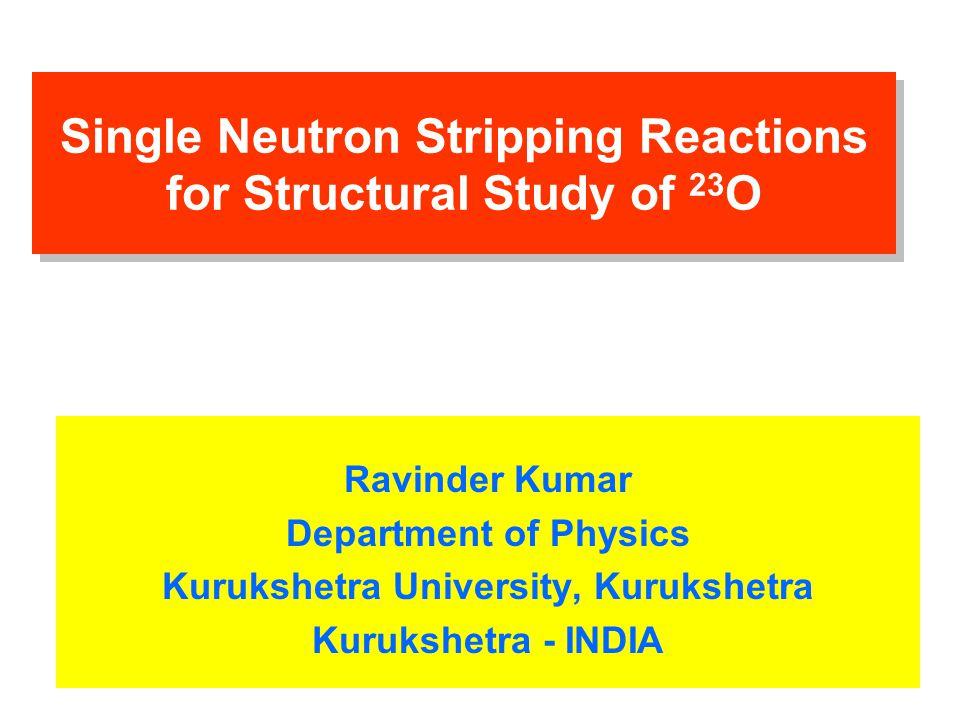 Single Neutron Stripping Reactions for Structural Study of 23 O Ravinder Kumar Department of Physics Kurukshetra University, Kurukshetra Kurukshetra - INDIA
