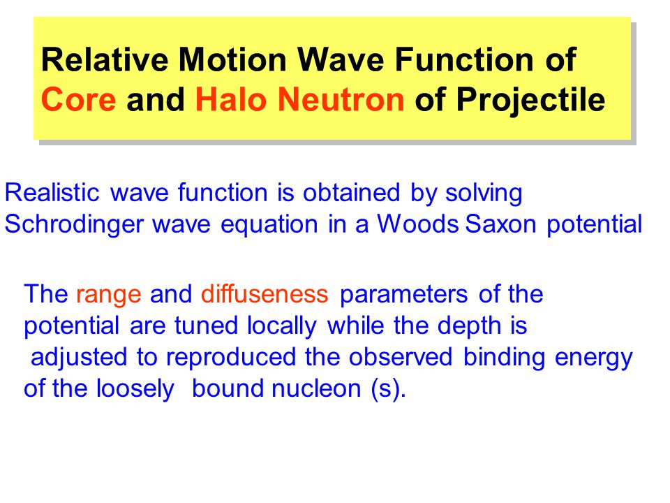 Relative Motion Wave Function of Core and Halo Neutron of Projectile The range and diffuseness parameters of the potential are tuned locally while the depth is adjusted to reproduced the observed binding energy of the loosely bound nucleon (s).