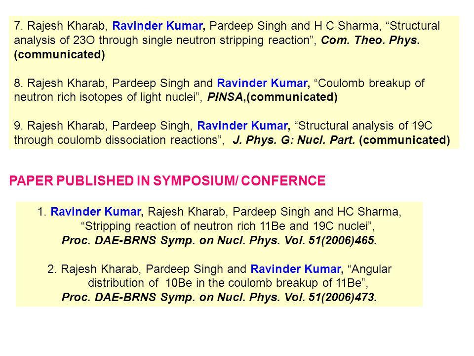 "7. Rajesh Kharab, Ravinder Kumar, Pardeep Singh and H C Sharma, ""Structural analysis of 23O through single neutron stripping reaction"", Com. Theo. Phy"