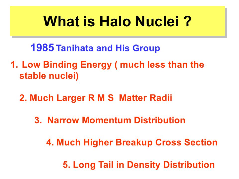 What is Halo Nuclei . 1. Low Binding Energy ( much less than the stable nuclei) 2.