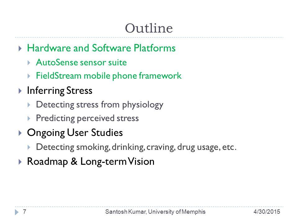 AutoSense Wearable Sensor Suite 4/30/2015Santosh Kumar, University of Memphis8 Chestband sensors: ECG, Respiration, GSR, Ambient & Skin Temp., Accelerometer Armband sensors: Alcohol (WrisTAS), GSR, Temp., Accelerometer Android G1 Smart Phone