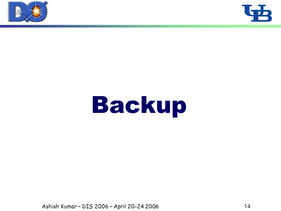 Ashish Kumar – DIS 2006 – April 20-24 2006 14 Backup