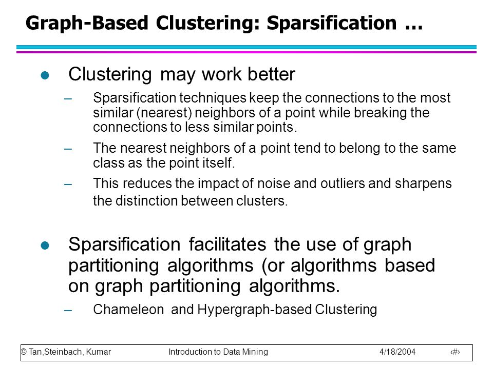 © Tan,Steinbach, Kumar Introduction to Data Mining 4/18/2004 11 Graph-Based Clustering: Sparsification … l Clustering may work better –Sparsification
