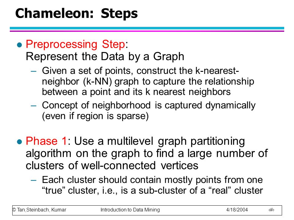 © Tan,Steinbach, Kumar Introduction to Data Mining 4/18/2004 17 Chameleon: Steps l Preprocessing Step: Represent the Data by a Graph –Given a set of p