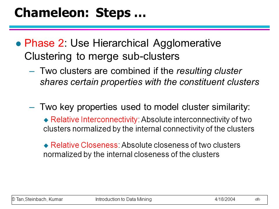 © Tan,Steinbach, Kumar Introduction to Data Mining 4/18/2004 18 Chameleon: Steps … l Phase 2: Use Hierarchical Agglomerative Clustering to merge sub-c