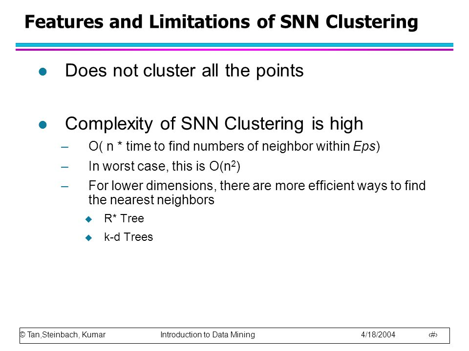 © Tan,Steinbach, Kumar Introduction to Data Mining 4/18/2004 36 Features and Limitations of SNN Clustering l Does not cluster all the points l Complex