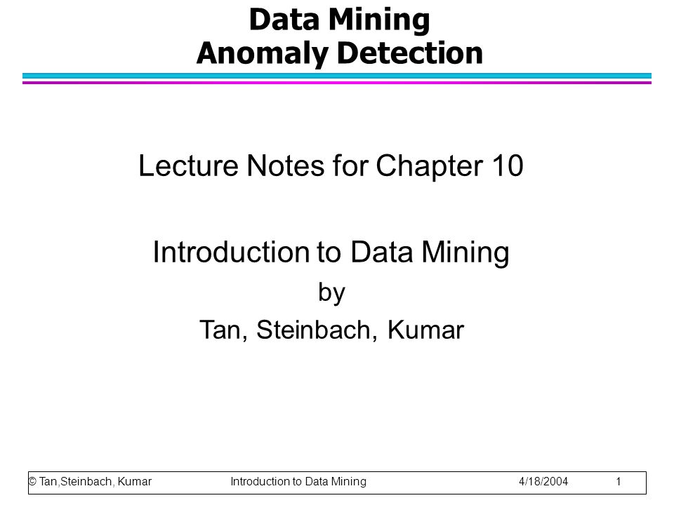 Data Mining Anomaly Detection Lecture Notes for Chapter 10 Introduction to Data Mining by Tan, Steinbach, Kumar © Tan,Steinbach, Kumar Introduction to Data Mining 4/18/2004 1