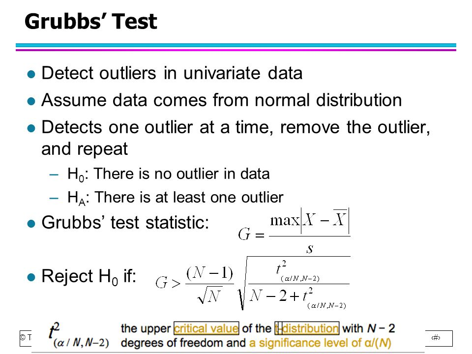 © Tan,Steinbach, Kumar Introduction to Data Mining 4/18/2004 12 Grubbs' Test l Detect outliers in univariate data l Assume data comes from normal distribution l Detects one outlier at a time, remove the outlier, and repeat –H 0 : There is no outlier in data –H A : There is at least one outlier l Grubbs' test statistic: l Reject H 0 if: