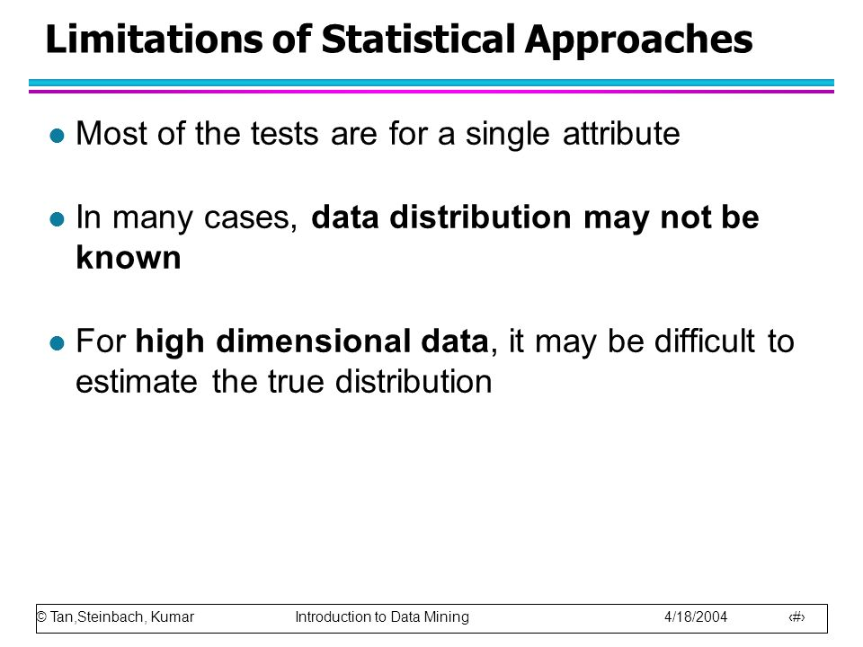 © Tan,Steinbach, Kumar Introduction to Data Mining 4/18/2004 13 Limitations of Statistical Approaches l Most of the tests are for a single attribute l In many cases, data distribution may not be known l For high dimensional data, it may be difficult to estimate the true distribution