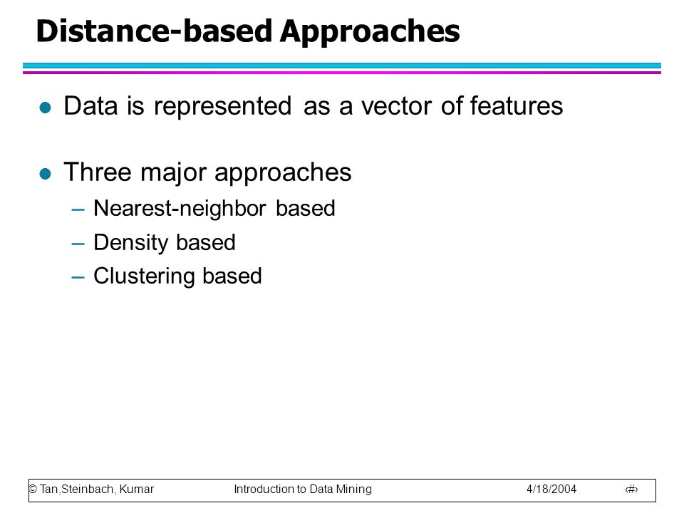 © Tan,Steinbach, Kumar Introduction to Data Mining 4/18/2004 18 Distance-based Approaches l Data is represented as a vector of features l Three major approaches –Nearest-neighbor based –Density based –Clustering based