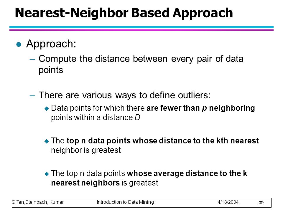© Tan,Steinbach, Kumar Introduction to Data Mining 4/18/2004 19 Nearest-Neighbor Based Approach l Approach: –Compute the distance between every pair of data points –There are various ways to define outliers:  Data points for which there are fewer than p neighboring points within a distance D  The top n data points whose distance to the kth nearest neighbor is greatest  The top n data points whose average distance to the k nearest neighbors is greatest