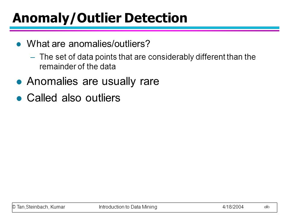 © Tan,Steinbach, Kumar Introduction to Data Mining 4/18/2004 3 Anomaly/Outlier Detection l Variants of Anomaly/Outlier Detection Problems –Given a database D, find all the data points x  D with anomaly scores greater than some threshold t –Given a database D, find all the data points x  D having the top- n largest anomaly scores f(x)