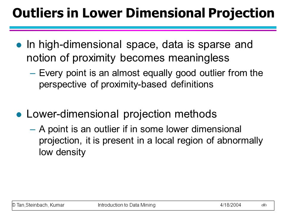 © Tan,Steinbach, Kumar Introduction to Data Mining 4/18/2004 23 Outliers in Lower Dimensional Projection l In high-dimensional space, data is sparse and notion of proximity becomes meaningless –Every point is an almost equally good outlier from the perspective of proximity-based definitions l Lower-dimensional projection methods –A point is an outlier if in some lower dimensional projection, it is present in a local region of abnormally low density