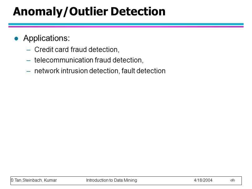 © Tan,Steinbach, Kumar Introduction to Data Mining 4/18/2004 4 Anomaly/Outlier Detection l Applications: –Credit card fraud detection, –telecommunication fraud detection, –network intrusion detection, fault detection