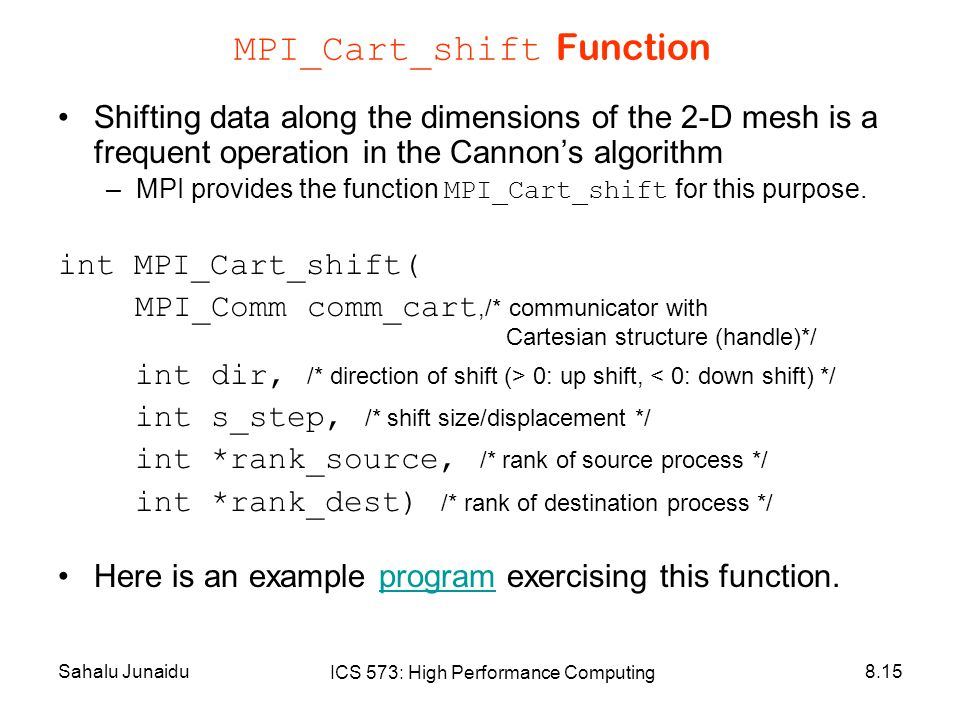 Sahalu Junaidu ICS 573: High Performance Computing 8.15 MPI_Cart_shift Function Shifting data along the dimensions of the 2-D mesh is a frequent operation in the Cannon's algorithm –MPI provides the function MPI_Cart_shift for this purpose.