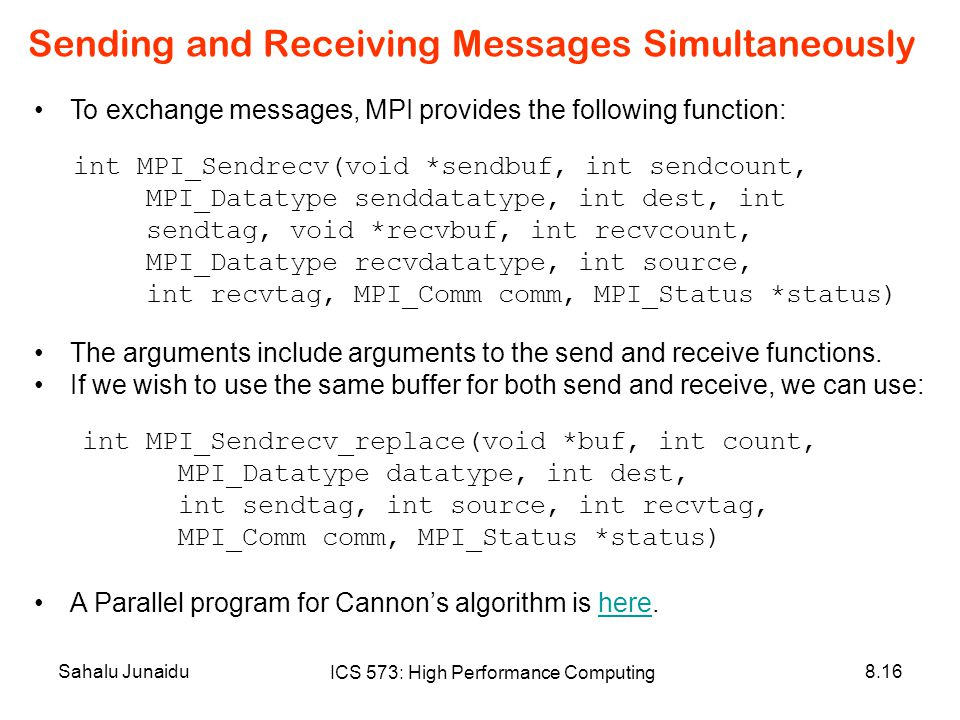 Sahalu Junaidu ICS 573: High Performance Computing 8.16 Sending and Receiving Messages Simultaneously To exchange messages, MPI provides the following function: int MPI_Sendrecv(void *sendbuf, int sendcount, MPI_Datatype senddatatype, int dest, int sendtag, void *recvbuf, int recvcount, MPI_Datatype recvdatatype, int source, int recvtag, MPI_Comm comm, MPI_Status *status) The arguments include arguments to the send and receive functions.
