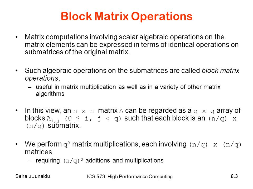 Sahalu Junaidu ICS 573: High Performance Computing 8.3 Block Matrix Operations Matrix computations involving scalar algebraic operations on the matrix elements can be expressed in terms of identical operations on submatrices of the original matrix.