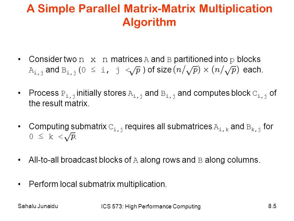 Sahalu Junaidu ICS 573: High Performance Computing 8.5 A Simple Parallel Matrix-Matrix Multiplication Algorithm Consider two n x n matrices A and B partitioned into p blocks A i,j and B i,j ( 0 ≤ i, j < ) of size each.