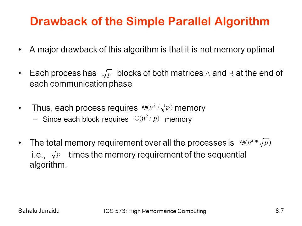 Sahalu Junaidu ICS 573: High Performance Computing 8.7 Drawback of the Simple Parallel Algorithm A major drawback of this algorithm is that it is not memory optimal Each process has blocks of both matrices A and B at the end of each communication phase Thus, each process requires memory –Since each block requires memory The total memory requirement over all the processes is i.e., times the memory requirement of the sequential algorithm.