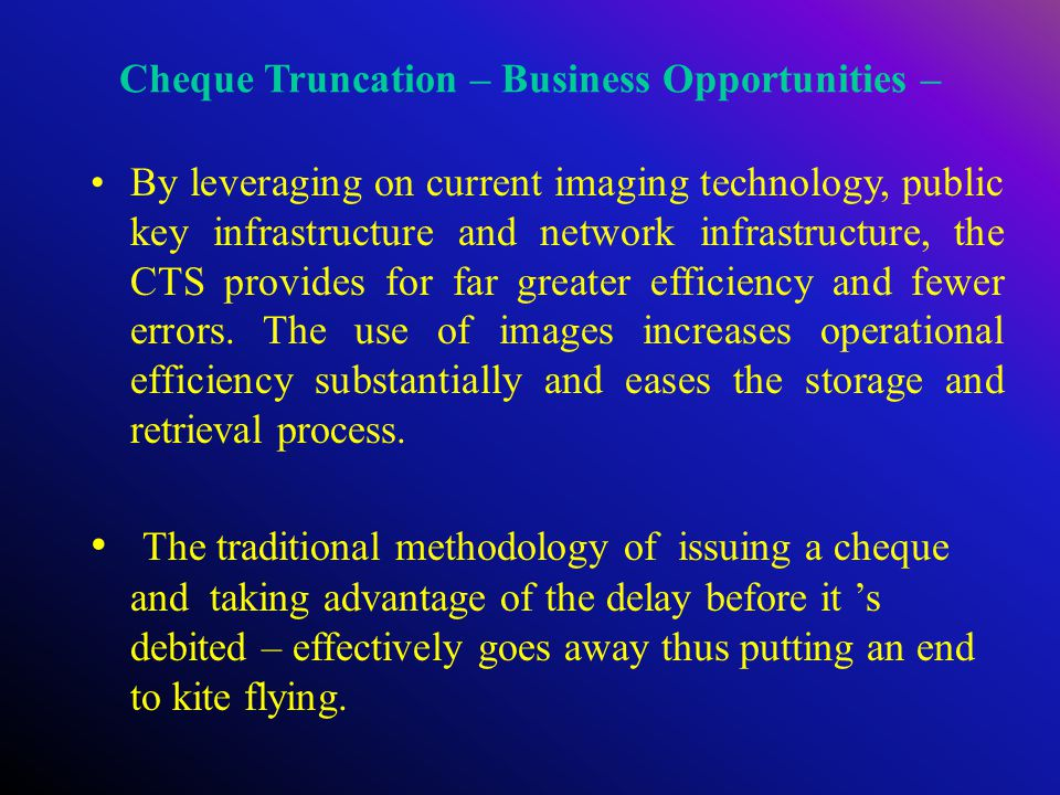 Cheque Truncation – Business Opportunities – By leveraging on current imaging technology, public key infrastructure and network infrastructure, the CTS provides for far greater efficiency and fewer errors.