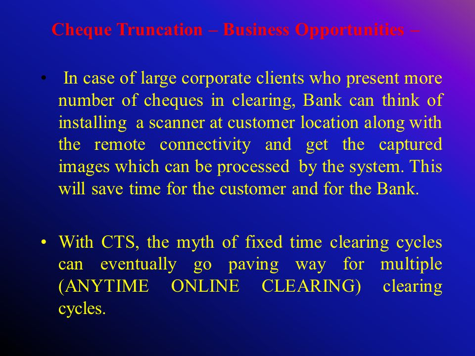 Cheque Truncation – Business Opportunities – In case of large corporate clients who present more number of cheques in clearing, Bank can think of installing a scanner at customer location along with the remote connectivity and get the captured images which can be processed by the system.