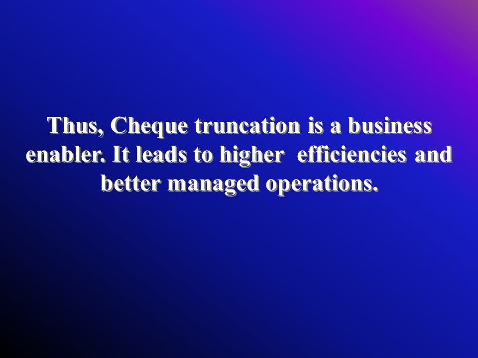 Thus, Cheque truncation is a business enabler.