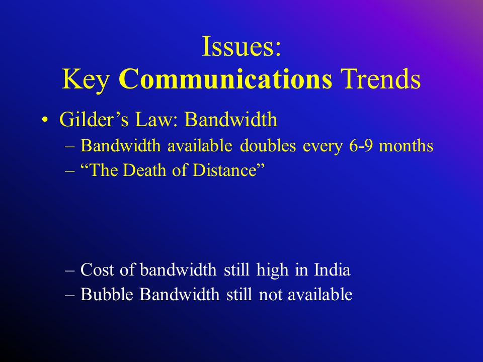 Issues: Key Communications Trends Gilder's Law: Bandwidth –Bandwidth available doubles every 6-9 months – The Death of Distance –Cost of bandwidth still high in India –Bubble Bandwidth still not available
