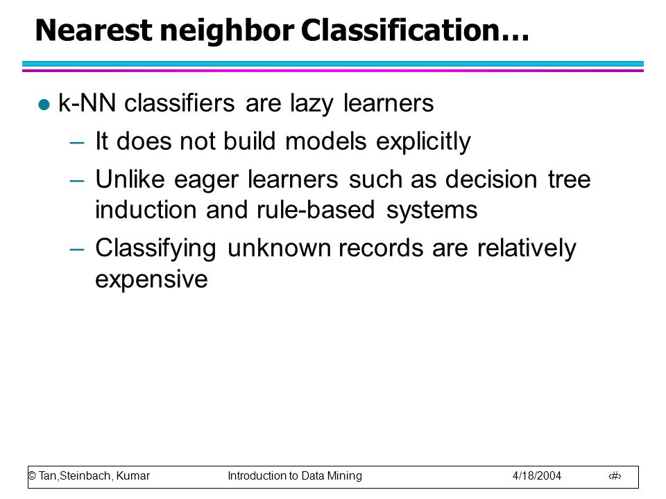 © Tan,Steinbach, Kumar Introduction to Data Mining 4/18/2004 11 Nearest neighbor Classification… l k-NN classifiers are lazy learners –It does not bui