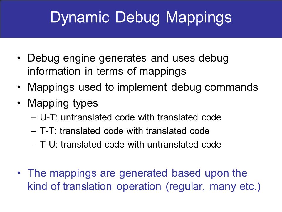 Dynamic Debug Mappings Debug engine generates and uses debug information in terms of mappings Mappings used to implement debug commands Mapping types –U-T: untranslated code with translated code –T-T: translated code with translated code –T-U: translated code with untranslated code The mappings are generated based upon the kind of translation operation (regular, many etc.)
