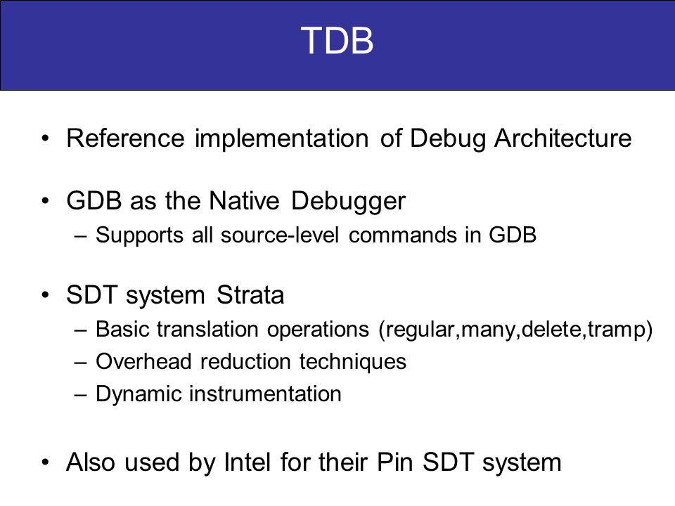 TDB Reference implementation of Debug Architecture GDB as the Native Debugger –Supports all source-level commands in GDB SDT system Strata –Basic translation operations (regular,many,delete,tramp) –Overhead reduction techniques –Dynamic instrumentation Also used by Intel for their Pin SDT system