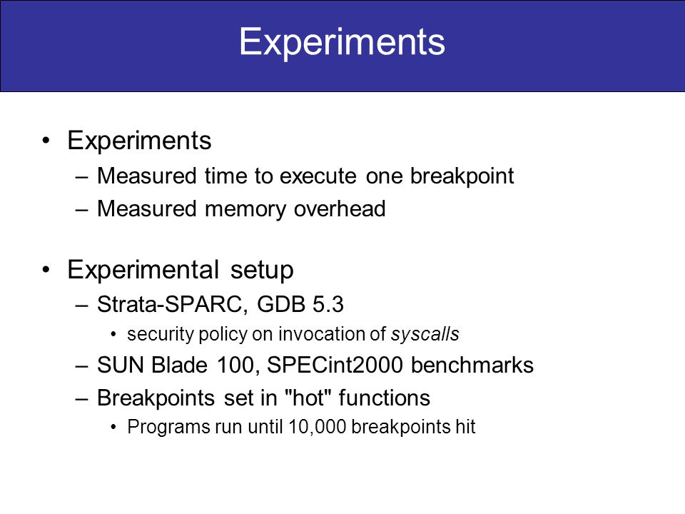 Experiments –Measured time to execute one breakpoint –Measured memory overhead Experimental setup –Strata-SPARC, GDB 5.3 security policy on invocation