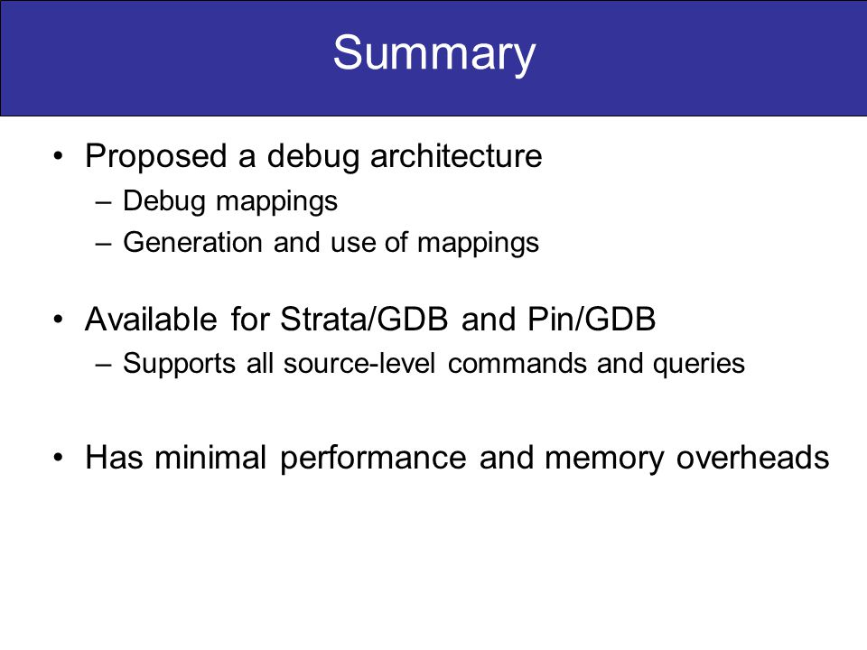 Proposed a debug architecture –Debug mappings –Generation and use of mappings Available for Strata/GDB and Pin/GDB –Supports all source-level commands and queries Has minimal performance and memory overheads