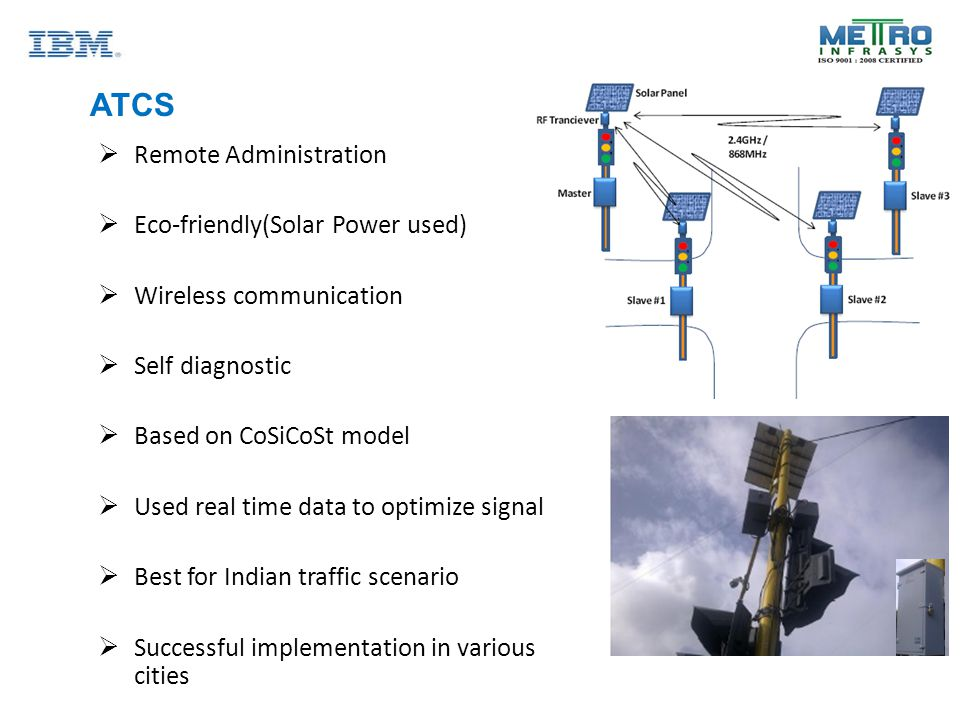 ATCS  Remote Administration  Eco-friendly(Solar Power used)  Wireless communication  Self diagnostic  Based on CoSiCoSt model  Used real time data to optimize signal  Best for Indian traffic scenario  Successful implementation in various cities