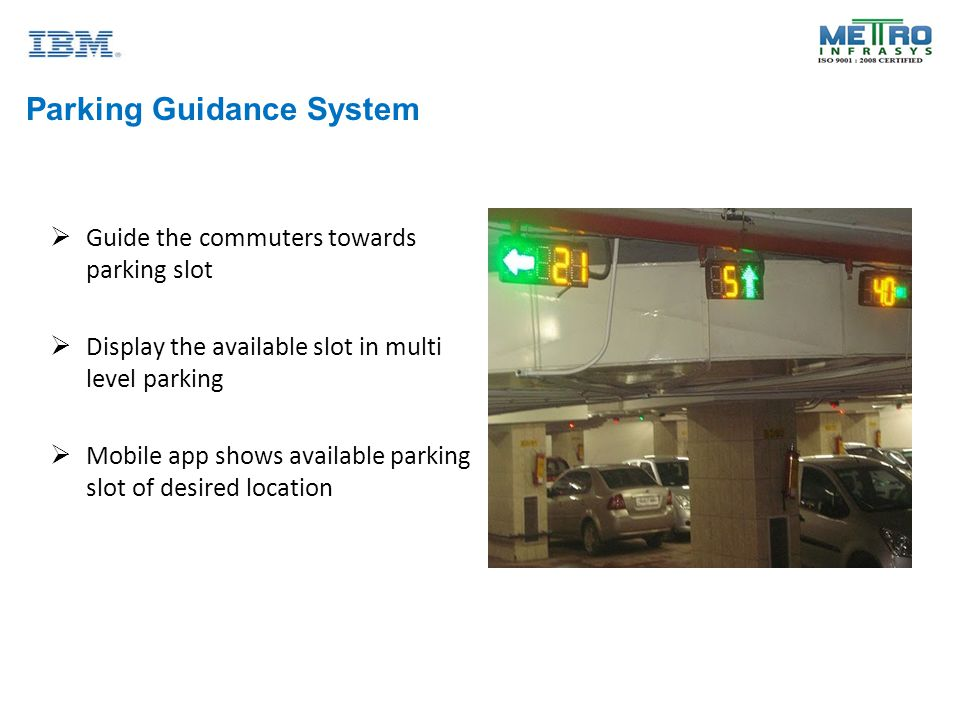 Parking Guidance System  Guide the commuters towards parking slot  Display the available slot in multi level parking  Mobile app shows available parking slot of desired location