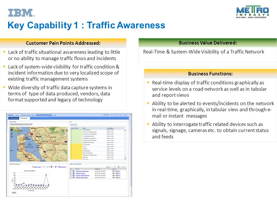 Key Capability 1 : Traffic Awareness Customer Pain Points Addressed:  Lack of traffic situational awareness leading to little or no ability to manage traffic flows and incidents  Lack of system-wide visibility for traffic condition & incident information due to very localized scope of existing traffic management systems  Wide diversity of traffic data capture systems in terms of type of data produced, vendors, data format supported and legacy of technology Business Functions:  Real-time display of traffic conditions graphically as service levels on a road network as well as in tabular and report views  Ability to be alerted to events/incidents on the network in real-time, graphically, in tabular view and through e- mail or instant messages  Ability to interrogate traffic related devices such as signals, signage, cameras etc.