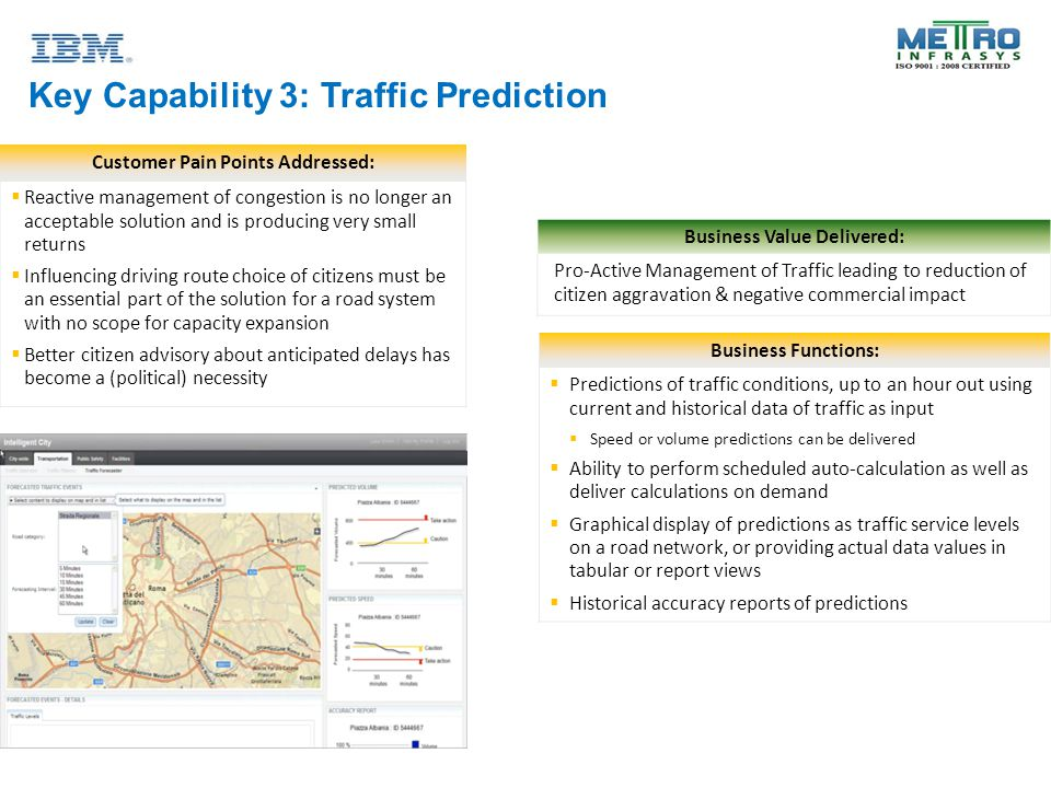 Key Capability 3: Traffic Prediction Customer Pain Points Addressed:  Reactive management of congestion is no longer an acceptable solution and is producing very small returns  Influencing driving route choice of citizens must be an essential part of the solution for a road system with no scope for capacity expansion  Better citizen advisory about anticipated delays has become a (political) necessity Business Functions:  Predictions of traffic conditions, up to an hour out using current and historical data of traffic as input  Speed or volume predictions can be delivered  Ability to perform scheduled auto-calculation as well as deliver calculations on demand  Graphical display of predictions as traffic service levels on a road network, or providing actual data values in tabular or report views  Historical accuracy reports of predictions Business Value Delivered: Pro-Active Management of Traffic leading to reduction of citizen aggravation & negative commercial impact