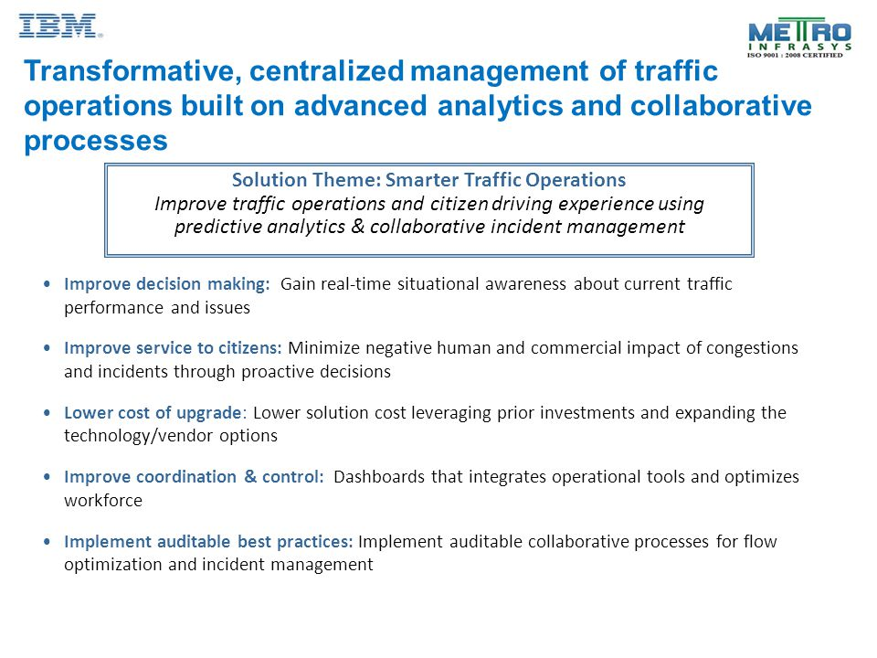 Transformative, centralized management of traffic operations built on advanced analytics and collaborative processes Solution Theme: Smarter Traffic Operations Improve traffic operations and citizen driving experience using predictive analytics & collaborative incident management Improve decision making: Gain real-time situational awareness about current traffic performance and issues Improve service to citizens: Minimize negative human and commercial impact of congestions and incidents through proactive decisions Lower cost of upgrade: Lower solution cost leveraging prior investments and expanding the technology/vendor options Improve coordination & control: Dashboards that integrates operational tools and optimizes workforce Implement auditable best practices: Implement auditable collaborative processes for flow optimization and incident management