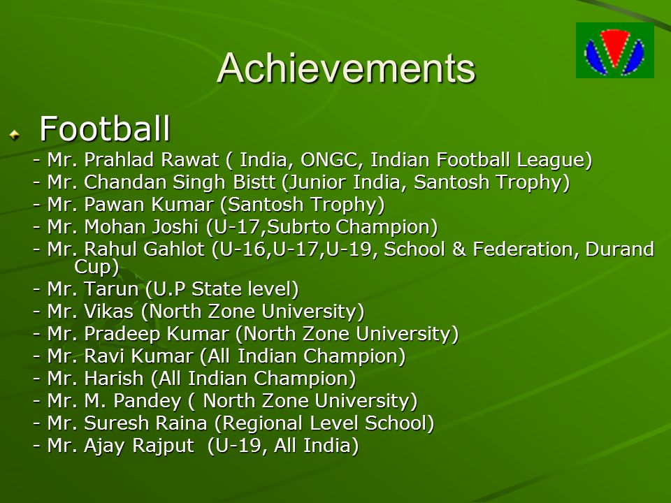 Achievements Football Football - Mr. Prahlad Rawat ( India, ONGC, Indian Football League) - Mr. Chandan Singh Bistt (Junior India, Santosh Trophy) - M