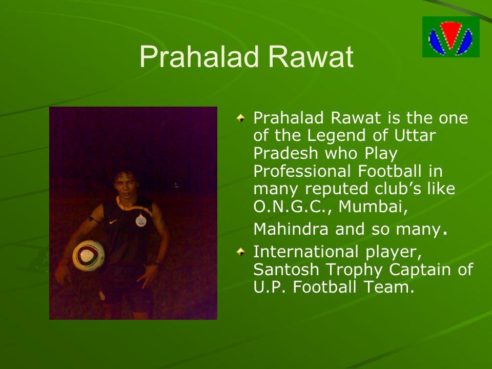 Prahalad Rawat Prahalad Rawat is the one of the Legend of Uttar Pradesh who Play Professional Football in many reputed club's like O.N.G.C., Mumbai, Mahindra and so many.