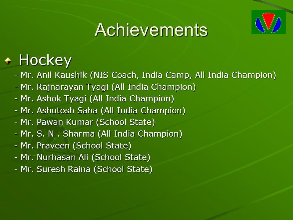 Achievements Hockey Hockey - Mr. Anil Kaushik (NIS Coach, India Camp, All India Champion) - Mr. Rajnarayan Tyagi (All India Champion) - Mr. Ashok Tyag