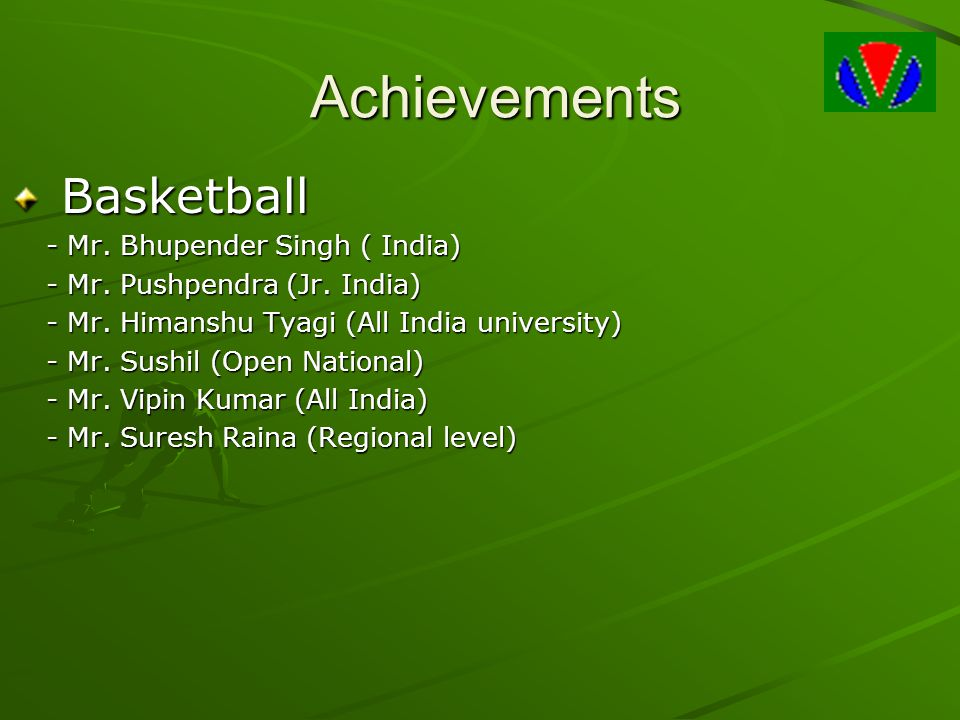 Achievements Basketball Basketball - Mr. Bhupender Singh ( India) - Mr. Pushpendra (Jr. India) - Mr. Himanshu Tyagi (All India university) - Mr. Sushi